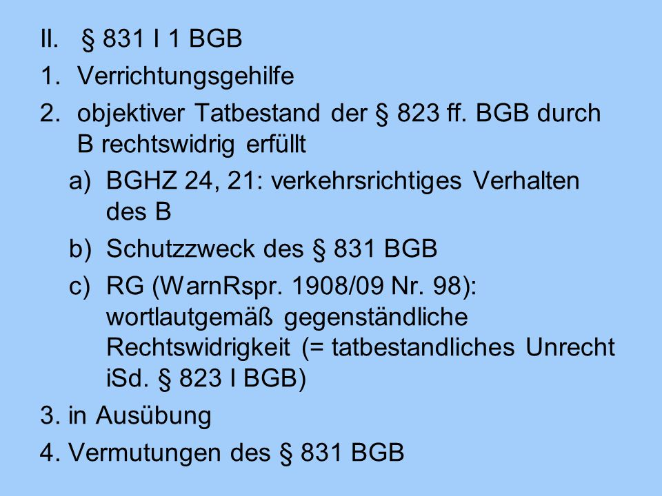 II. § 831 I 1 BGB Verrichtungsgehilfe. objektiver Tatbestand der § 823 ff. BGB durch B rechtswidrig erfüllt.