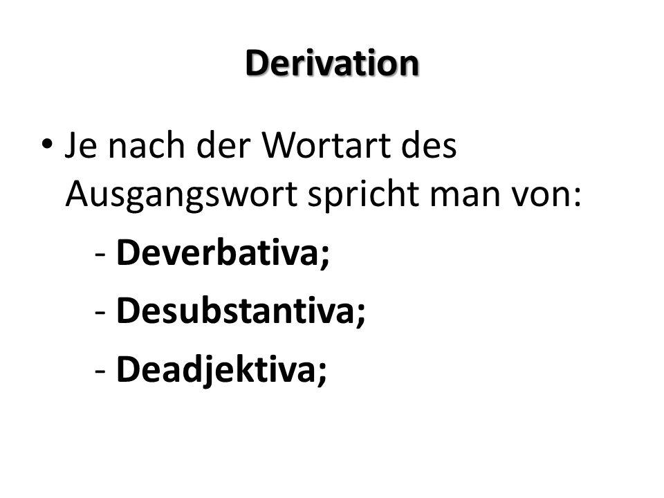 Derivation Je nach der Wortart des Ausgangswort spricht man von: - Deverbativa; - Desubstantiva; - Deadjektiva;
