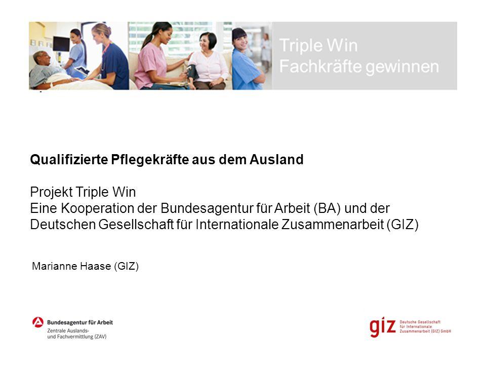 Qualifizierte Pflegekräfte aus dem Ausland Projekt Triple Win Eine Kooperation der Bundesagentur für Arbeit (BA) und der Deutschen Gesellschaft für Internationale Zusammenarbeit (GIZ)