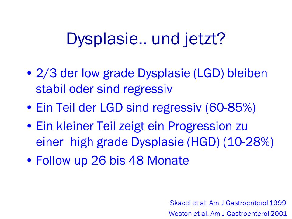 Dysplasie.. und jetzt 2/3 der low grade Dysplasie (LGD) bleiben stabil oder sind regressiv. Ein Teil der LGD sind regressiv (60-85%)