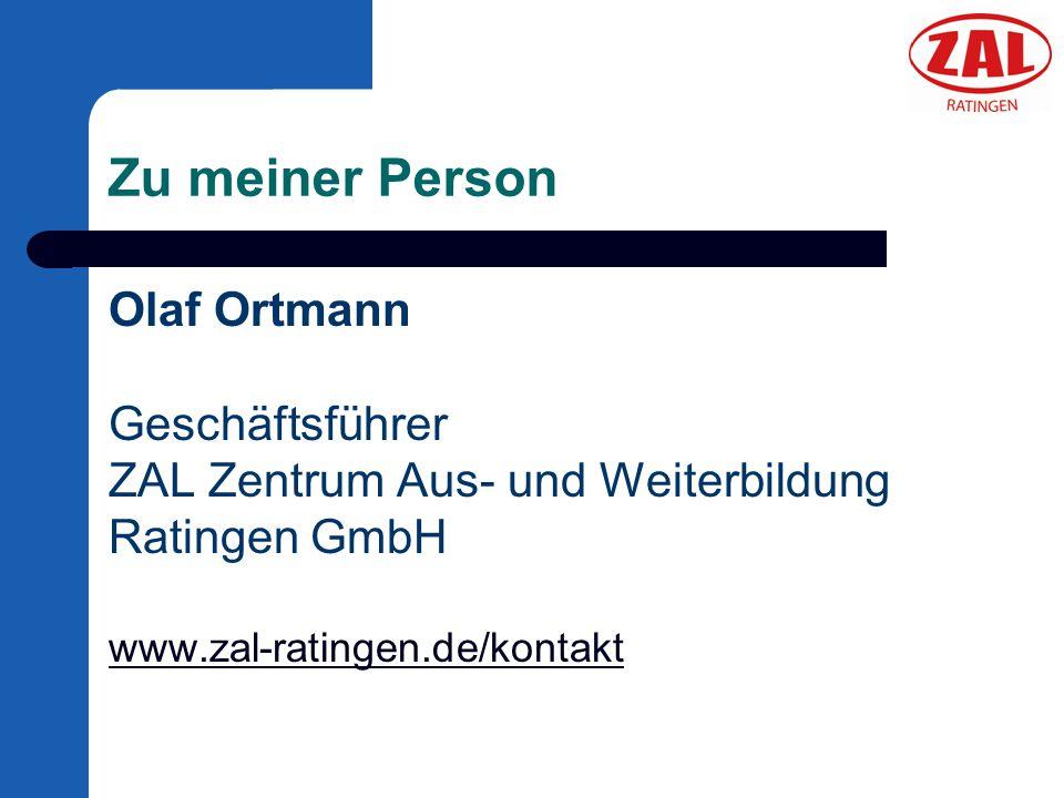 Zu meiner Person Olaf Ortmann Geschäftsführer ZAL Zentrum Aus- und Weiterbildung Ratingen GmbH www.zal-ratingen.de/kontakt.