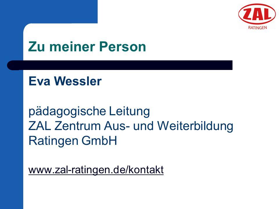 Zu meiner Person Eva Wessler pädagogische Leitung ZAL Zentrum Aus- und Weiterbildung Ratingen GmbH www.zal-ratingen.de/kontakt.