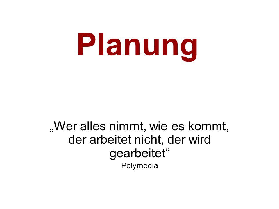 """Planung """"Wer alles nimmt, wie es kommt, der arbeitet nicht, der wird gearbeitet Polymedia"""
