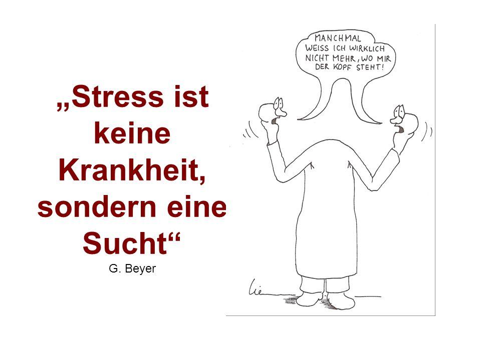 """""""Stress ist keine Krankheit, sondern eine Sucht G. Beyer"""