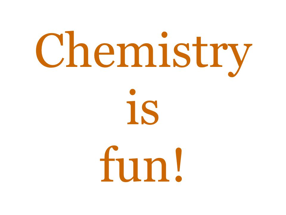 Chemistry is fun!