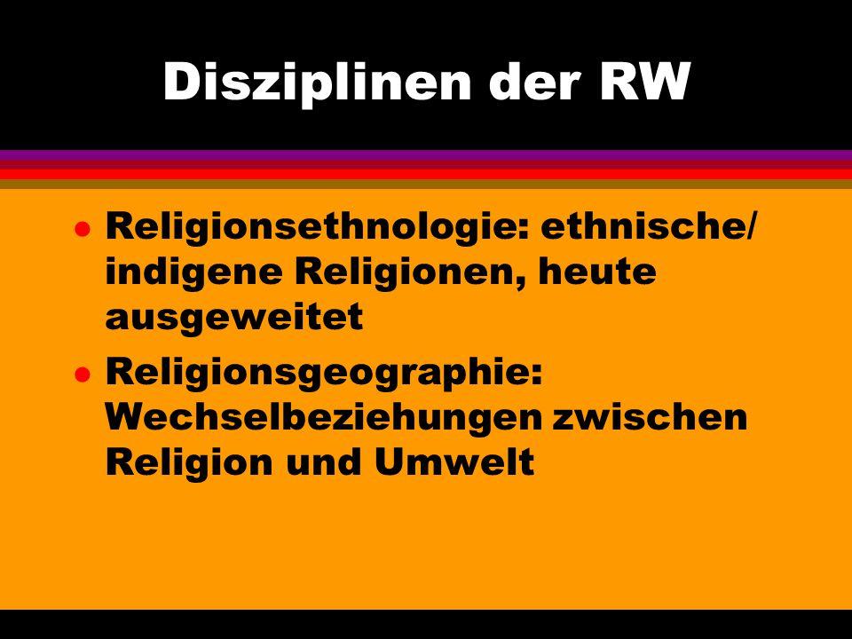 Disziplinen der RW Religionsethnologie: ethnische/ indigene Religionen, heute ausgeweitet.