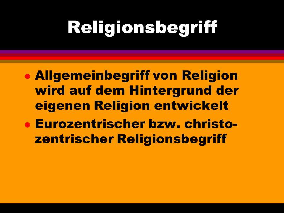 Religionsbegriff Allgemeinbegriff von Religion wird auf dem Hintergrund der eigenen Religion entwickelt.