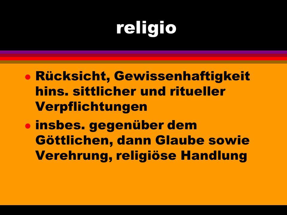 religio Rücksicht, Gewissenhaftigkeit hins. sittlicher und ritueller Verpflichtungen.