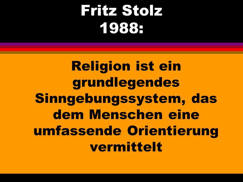 Fritz Stolz 1988: Religion ist ein grundlegendes Sinngebungssystem, das dem Menschen eine umfassende Orientierung vermittelt.