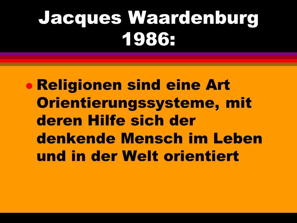 Jacques Waardenburg 1986: Religionen sind eine Art Orientierungssysteme, mit deren Hilfe sich der denkende Mensch im Leben und in der Welt orientiert.
