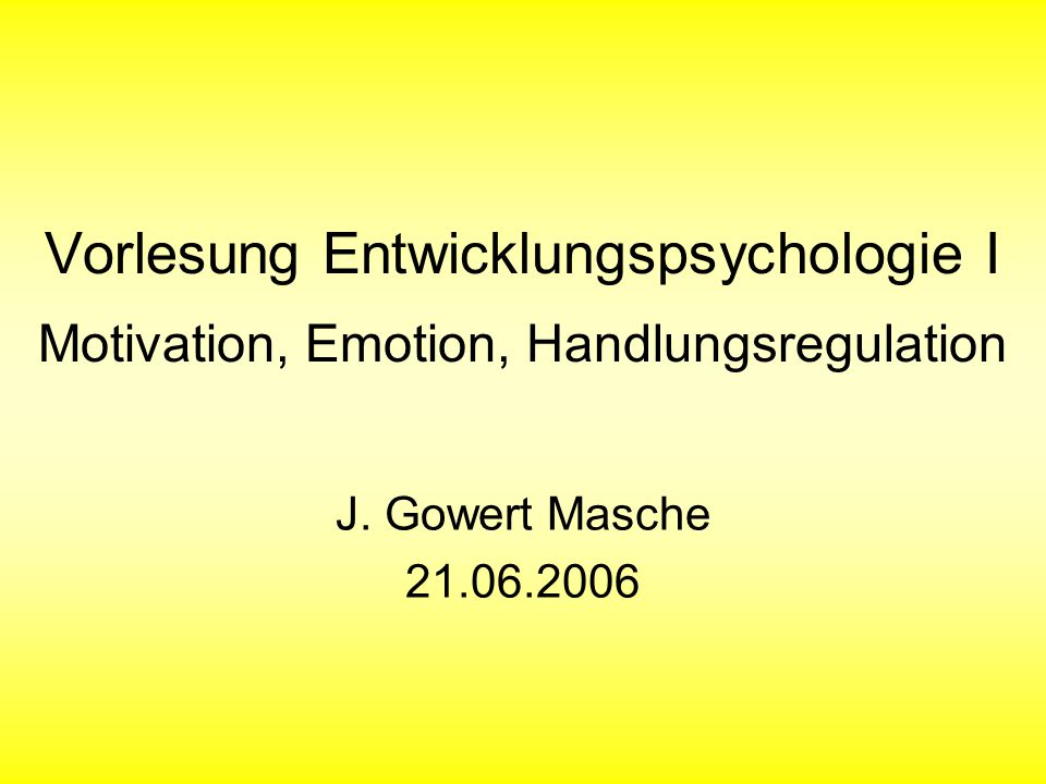 Vorlesung Entwicklungspsychologie I Motivation, Emotion, Handlungsregulation