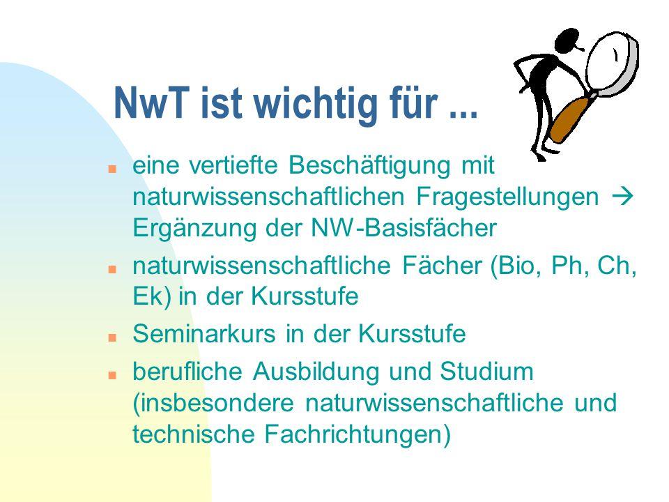 NwT ist wichtig für ... eine vertiefte Beschäftigung mit naturwissenschaftlichen Fragestellungen  Ergänzung der NW-Basisfächer.