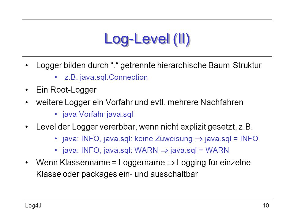 Log-Level (II) Logger bilden durch . getrennte hierarchische Baum-Struktur. z.B. java.sql.Connection.