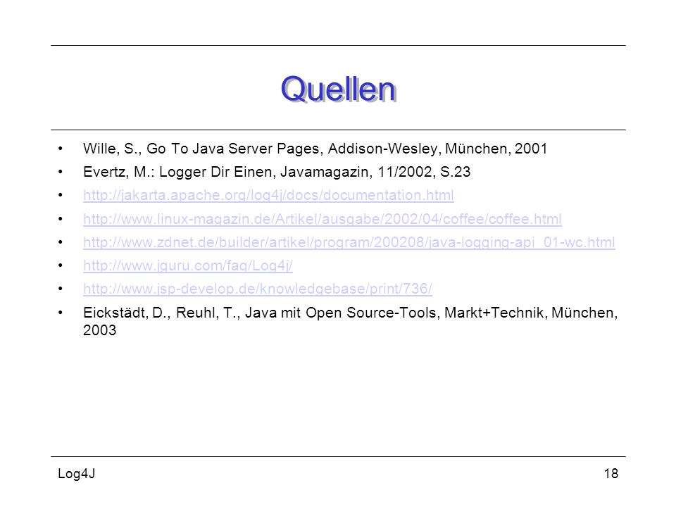 Quellen Wille, S., Go To Java Server Pages, Addison-Wesley, München, Evertz, M.: Logger Dir Einen, Javamagazin, 11/2002, S.23.