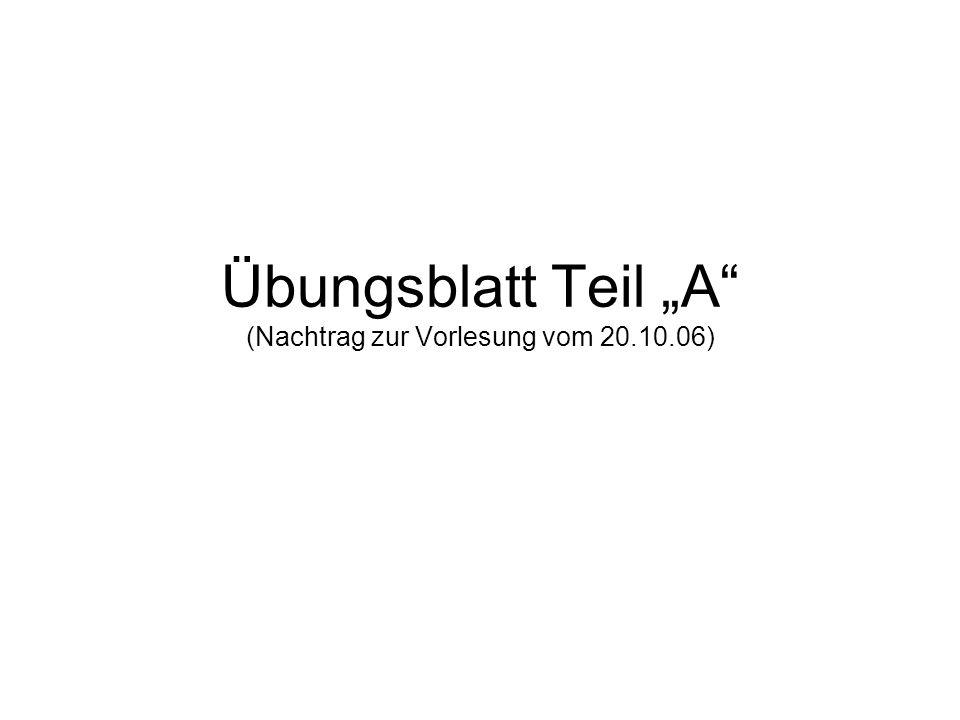 """Übungsblatt Teil """"A (Nachtrag zur Vorlesung vom 20.10.06)"""