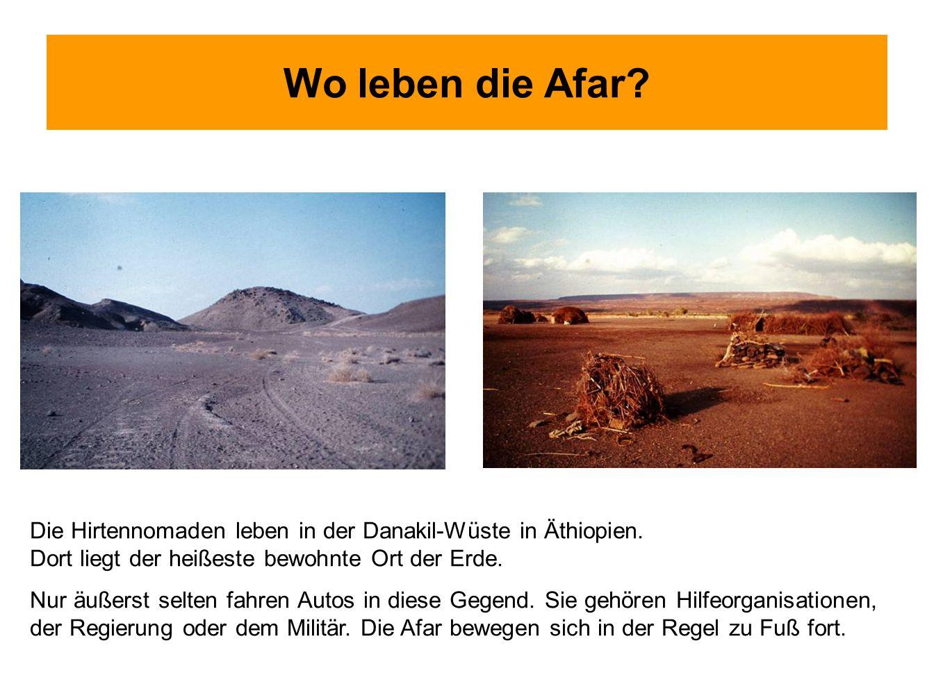 Wo leben die Afar Die Hirtennomaden leben in der Danakil-Wüste in Äthiopien. Dort liegt der heißeste bewohnte Ort der Erde.