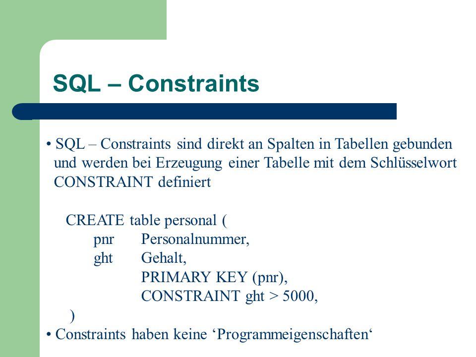 SQL – Constraints SQL – Constraints sind direkt an Spalten in Tabellen gebunden. und werden bei Erzeugung einer Tabelle mit dem Schlüsselwort.