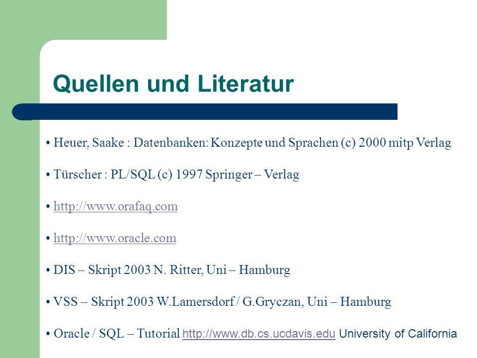 Quellen und Literatur Heuer, Saake : Datenbanken: Konzepte und Sprachen (c) 2000 mitp Verlag. Türscher : PL/SQL (c) 1997 Springer – Verlag.