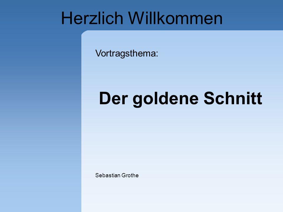 Herzlich Willkommen Der goldene Schnitt Vortragsthema: