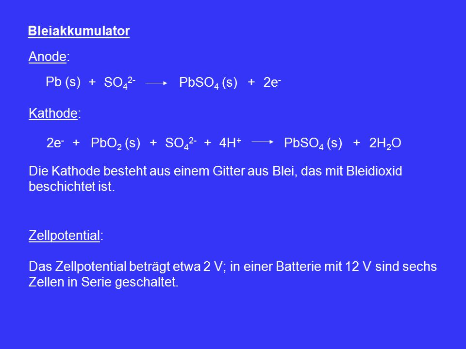 Bleiakkumulator Anode: Pb (s) + SO42- PbSO4 (s) + 2e- Kathode: 2e- + PbO2 (s) + SO42- +