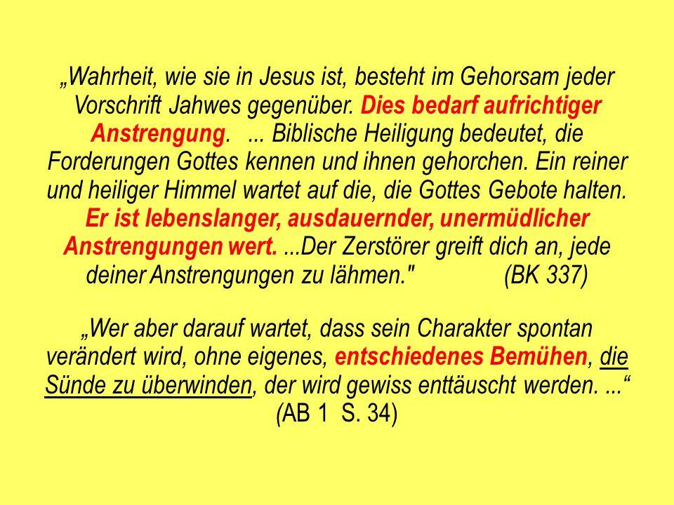"""""""Wahrheit, wie sie in Jesus ist, besteht im Gehorsam jeder Vorschrift Jahwes gegenüber. Dies bedarf aufrichtiger Anstrengung. ... Biblische Heiligung bedeutet, die Forderungen Gottes kennen und ihnen gehorchen. Ein reiner und heiliger Himmel wartet auf die, die Gottes Gebote halten. Er ist lebenslanger, ausdauernder, unermüdlicher Anstrengungen wert. ...Der Zerstörer greift dich an, jede deiner Anstrengungen zu lähmen. (BK 337)"""