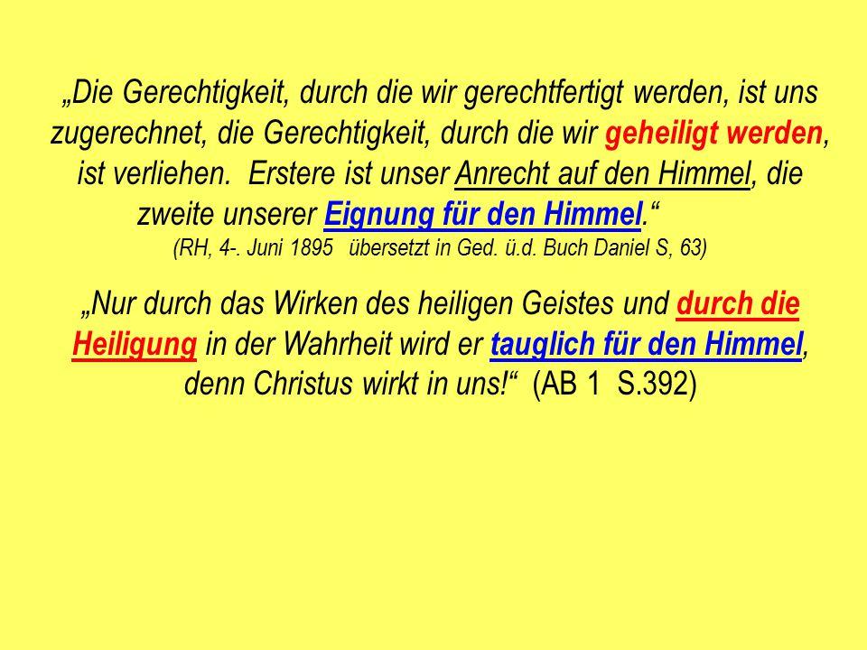 """""""Die Gerechtigkeit, durch die wir gerechtfertigt werden, ist uns zugerechnet, die Gerechtigkeit, durch die wir geheiligt werden, ist verliehen. Erstere ist unser Anrecht auf den Himmel, die zweite unserer Eignung für den Himmel. (RH, 4-. Juni 1895 übersetzt in Ged. ü.d. Buch Daniel S, 63)"""