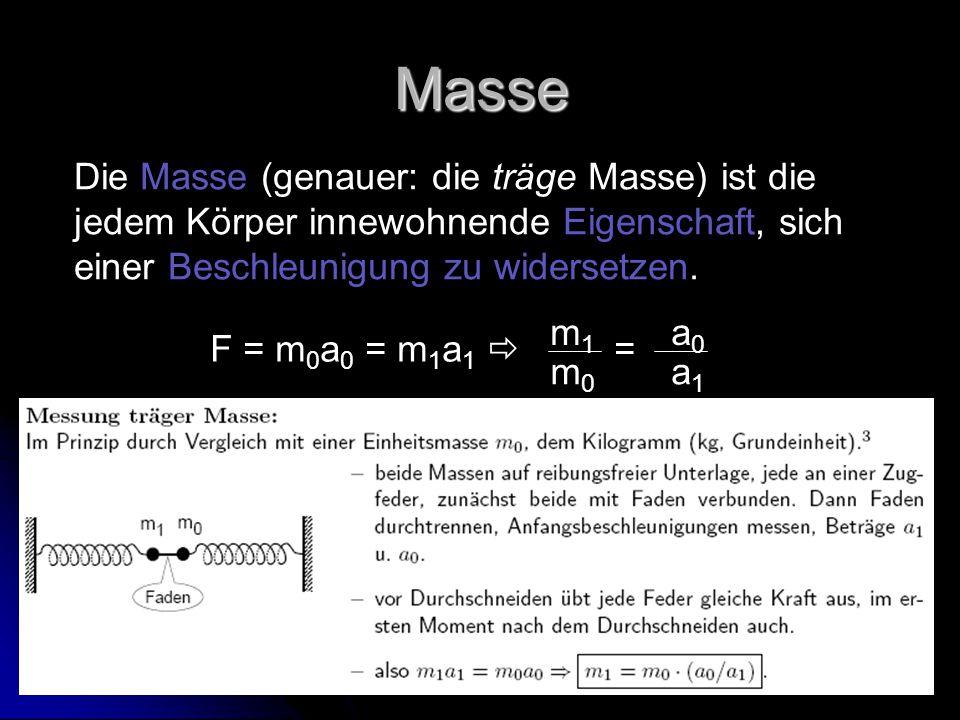 Masse Die Masse (genauer: die träge Masse) ist die jedem Körper innewohnende Eigenschaft, sich einer Beschleunigung zu widersetzen.