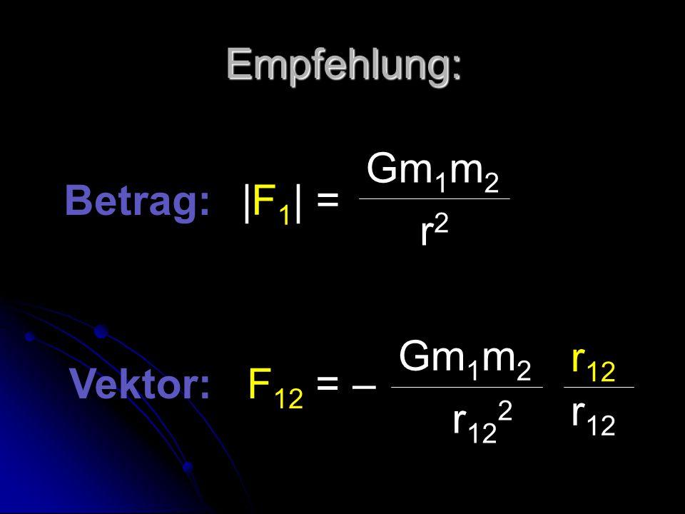 Empfehlung: |F1| = Gm1m2 r2 Betrag: F12 = – Gm1m2 r122 r12 Vektor: