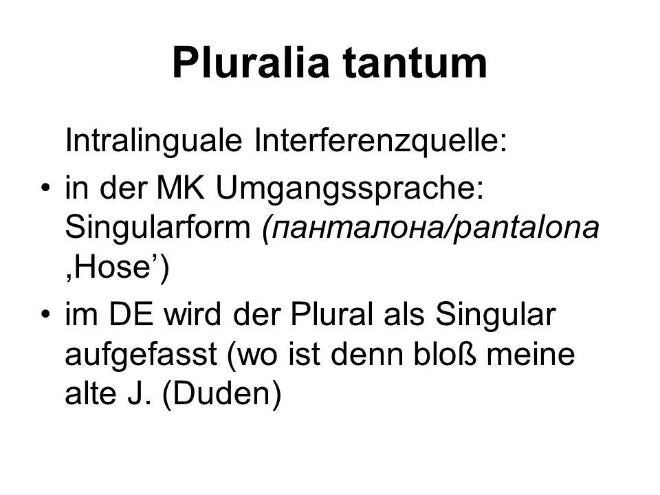 Pluralia tantum Intralinguale Interferenzquelle: in der MK Umgangssprache: Singularform (панталона/pantalona ,Hose')