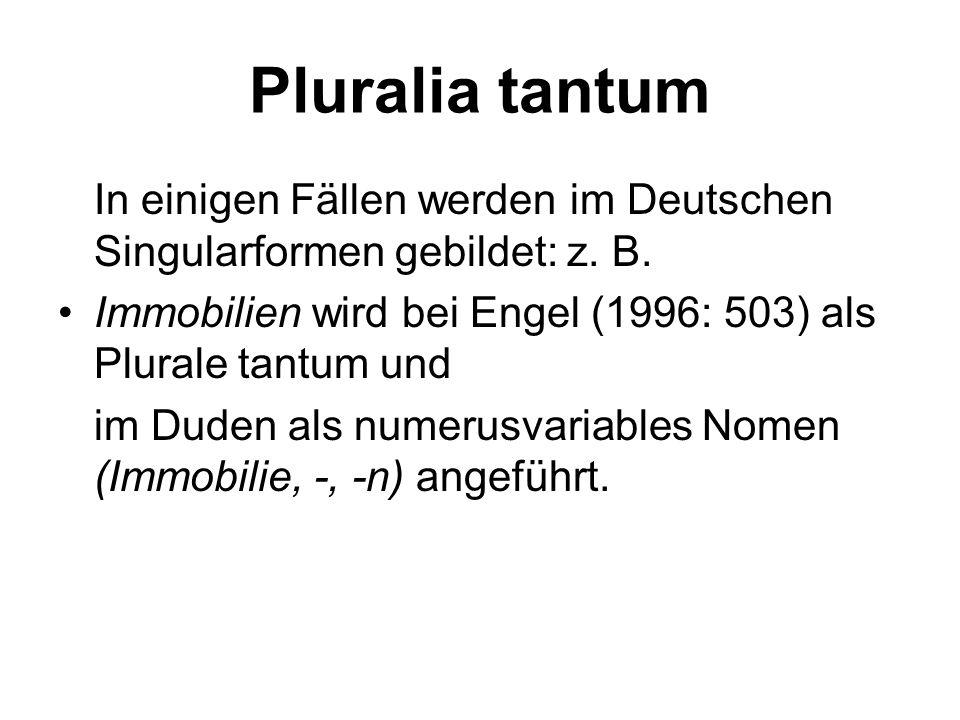 Pluralia tantum In einigen Fällen werden im Deutschen Singularformen gebildet: z. B. Immobilien wird bei Engel (1996: 503) als Plurale tantum und.