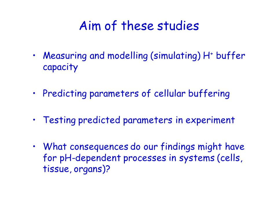 Aim of these studies Measuring and modelling (simulating) H+ buffer capacity. Predicting parameters of cellular buffering.