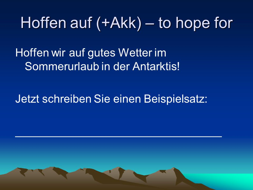 Hoffen auf (+Akk) – to hope for