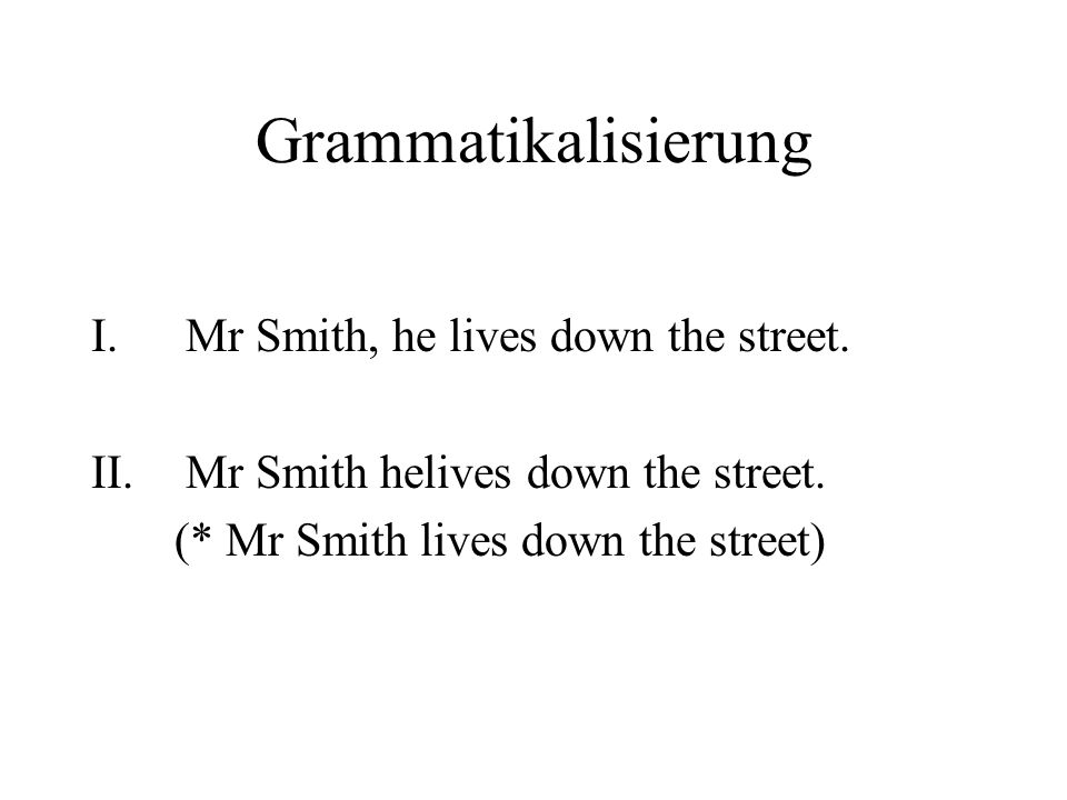 Grammatikalisierung Mr Smith, he lives down the street.