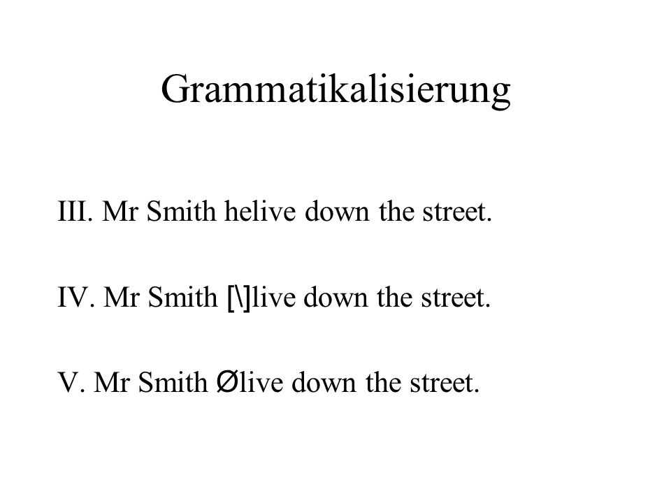 Grammatikalisierung III. Mr Smith helive down the street.