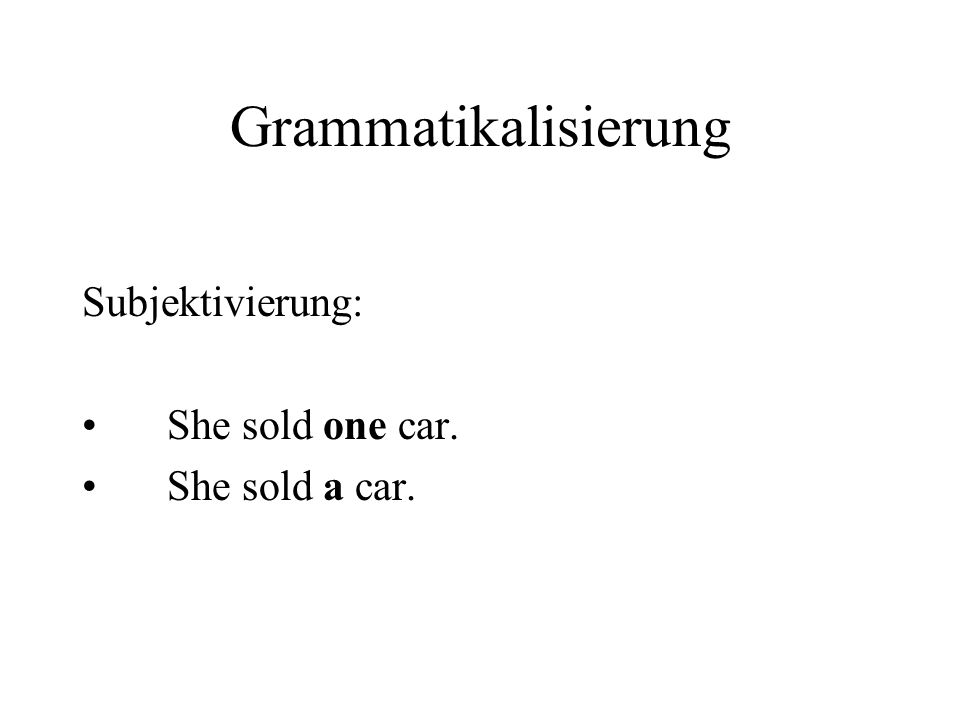 Grammatikalisierung Subjektivierung: She sold one car. She sold a car.