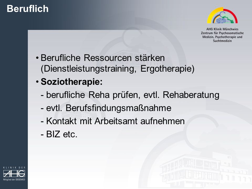 Beruflich Berufliche Ressourcen stärken (Dienstleistungstraining, Ergotherapie) Soziotherapie: - berufliche Reha prüfen, evtl. Rehaberatung.