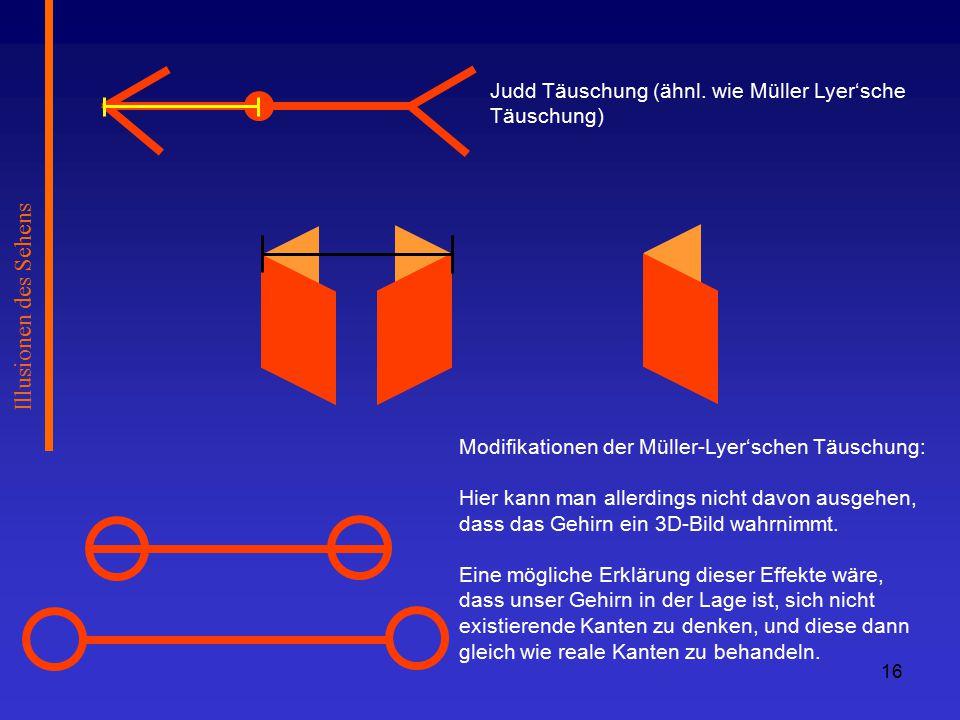 Illusionen des Sehens Judd Täuschung (ähnl. wie Müller Lyer'sche Täuschung) Modifikationen der Müller-Lyer'schen Täuschung: