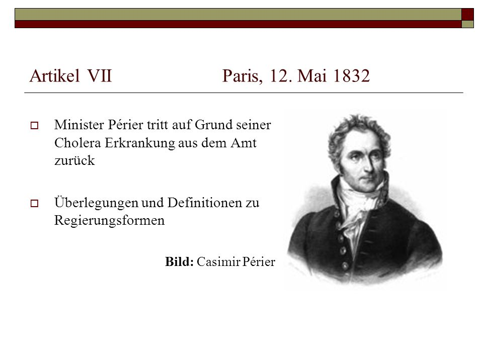 Artikel VII Paris, 12. Mai 1832 Minister Périer tritt auf Grund seiner Cholera Erkrankung aus dem Amt zurück.