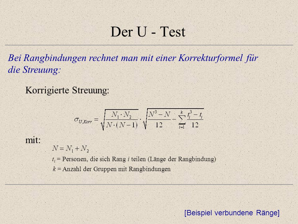 Der U - Test Bei Rangbindungen rechnet man mit einer Korrekturformel für. die Streuung: Korrigierte Streuung: