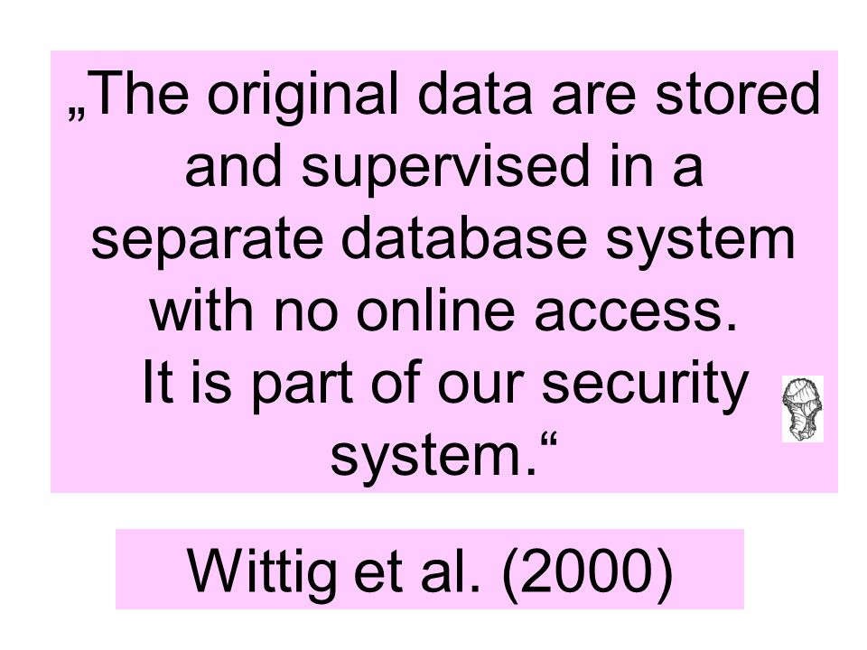 """""""The original data are stored and supervised in a separate database system with no online access. It is part of our security system."""