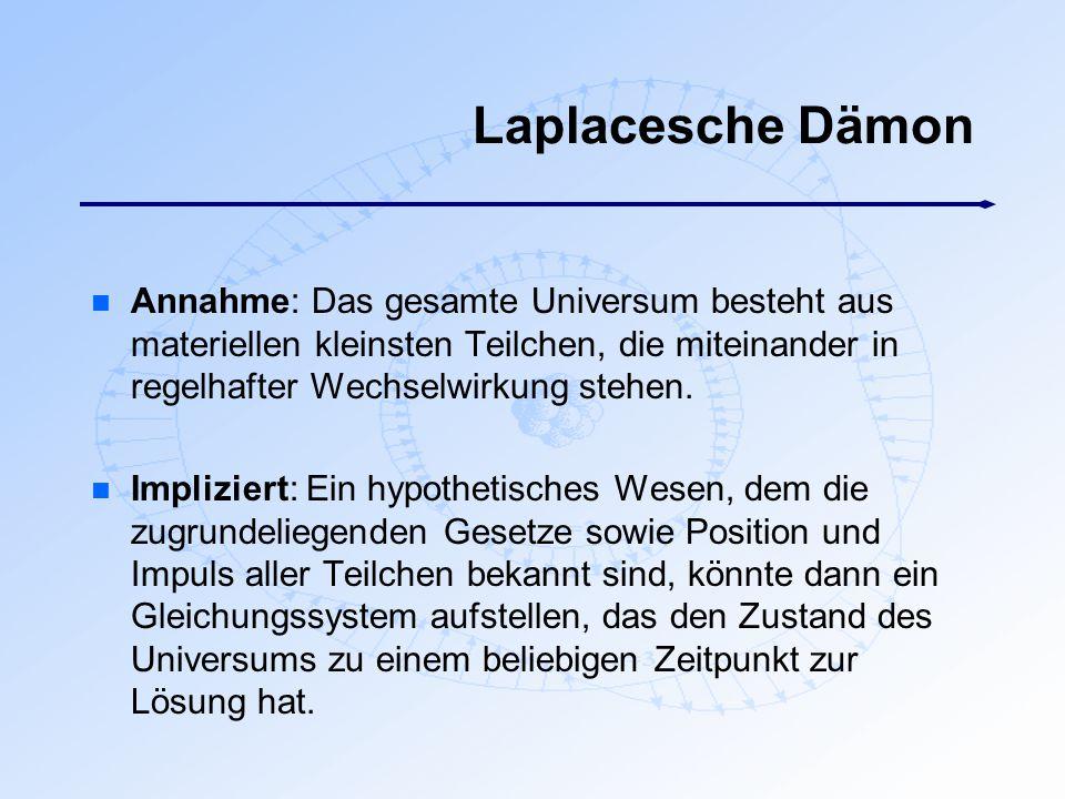 Laplacesche Dämon Annahme: Das gesamte Universum besteht aus materiellen kleinsten Teilchen, die miteinander in regelhafter Wechselwirkung stehen.