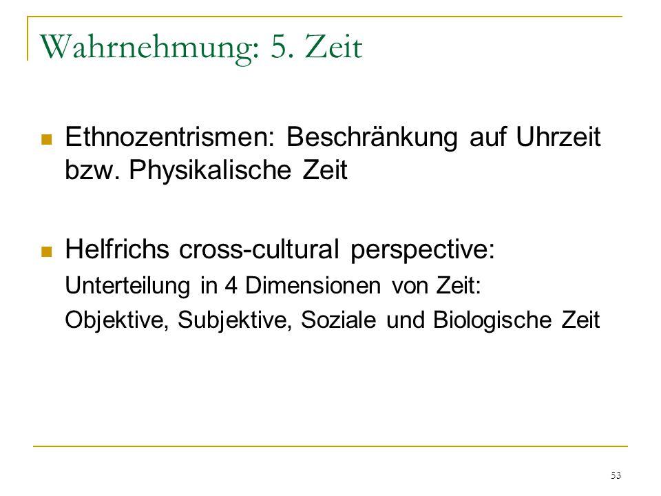 Wahrnehmung: 5. Zeit Ethnozentrismen: Beschränkung auf Uhrzeit bzw. Physikalische Zeit. Helfrichs cross-cultural perspective: