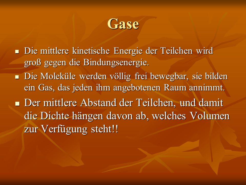 Gase Die mittlere kinetische Energie der Teilchen wird groß gegen die Bindungsenergie.