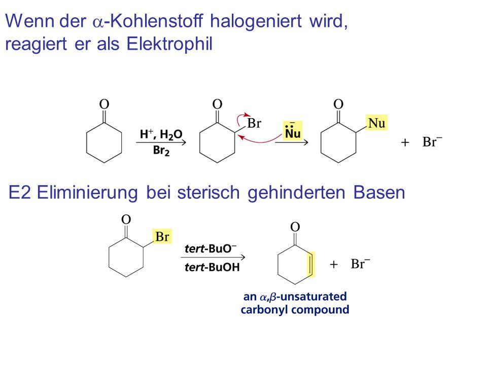 Wenn der a-Kohlenstoff halogeniert wird, reagiert er als Elektrophil