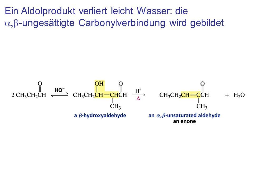 Ein Aldolprodukt verliert leicht Wasser: die a,b-ungesättigte Carbonylverbindung wird gebildet