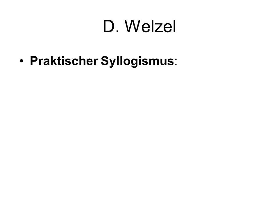 D. Welzel Praktischer Syllogismus: