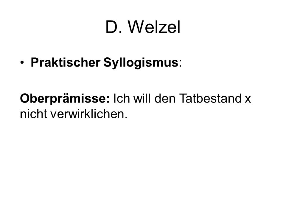 D. Welzel Oberprämisse: Ich will den Tatbestand x nicht verwirklichen.