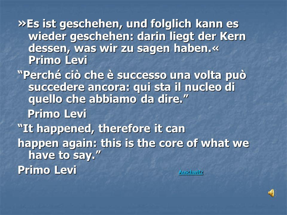 »Es ist geschehen, und folglich kann es wieder geschehen: darin liegt der Kern dessen, was wir zu sagen haben.« Primo Levi