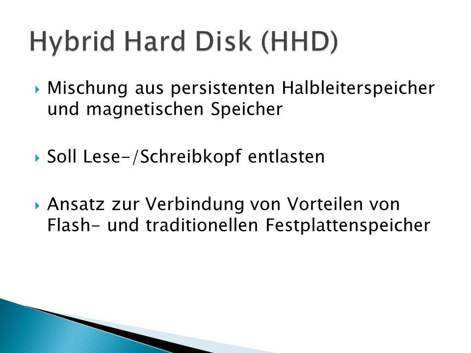 Hybrid Hard Disk (HHD) Mischung aus persistenten Halbleiterspeicher und magnetischen Speicher. Soll Lese-/Schreibkopf entlasten.