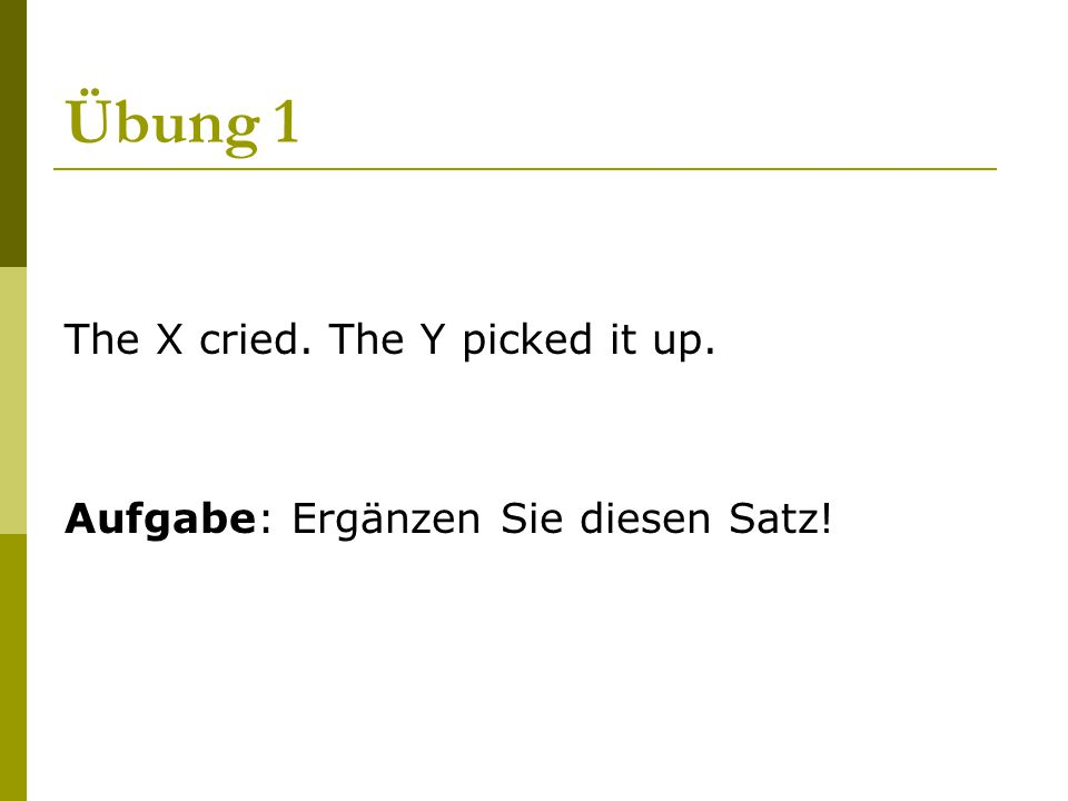Übung 1 The X cried. The Y picked it up.